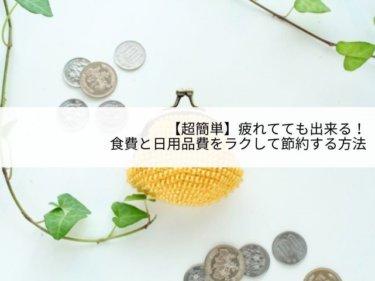 【超簡単】疲れてても出来る!食費と日用品費をラクして節約する方法