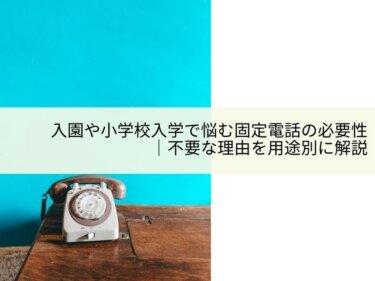 入園や小学校入学で悩む固定電話の必要性|不要な理由を用途別に解説