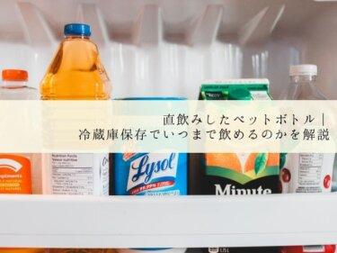 直飲みしたペットボトル|冷蔵庫保存でいつまで飲めるのかを解説