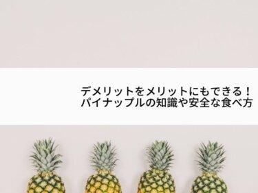 デメリットをメリットにもできる!パイナップルの知識や安全な食べ方